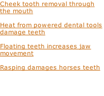 Cheek tooth removal through the mouth  Heat from powered dental tools damage teeth  Floating teeth increases jaw movement  Rasping damages horses teeth